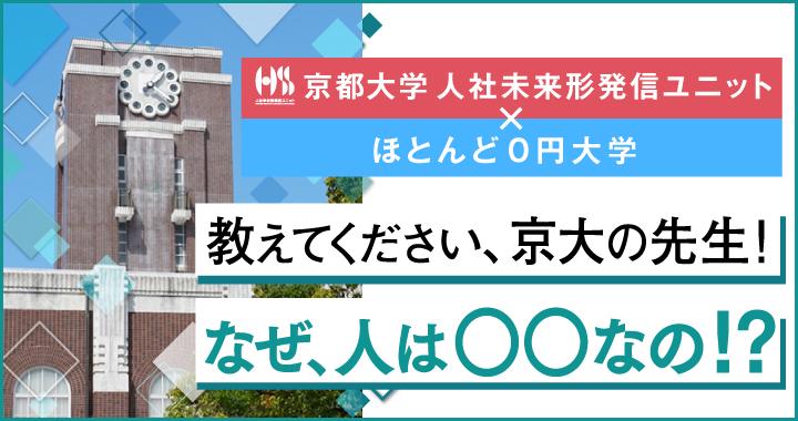 特集 京都大学 人社未来形発信ユニット×ほとんど0円大学 教えてください、京大の先生!なぜ、人は○○なの!?