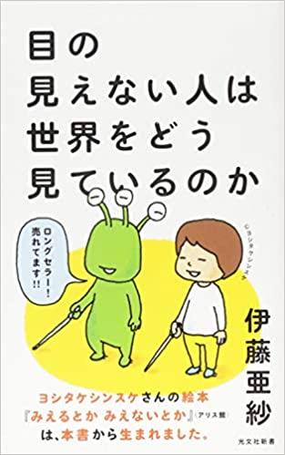 2015年から今年で18刷となった伊藤先生の著書『目の見えない人は世界をどう見ているのか』/光文社新書。健常者が見えない人の価値観を一方的に決めつけることの問題も指摘している
